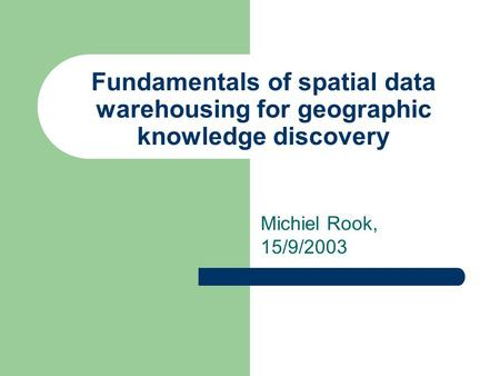 Fundamentals of spatial data warehousing for geographic knowledge discovery Michiel Rook, 15/9/2003.