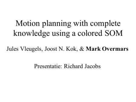 Motion planning with complete knowledge using a colored SOM Jules Vleugels, Joost N. Kok, & Mark Overmars Presentatie: Richard Jacobs.