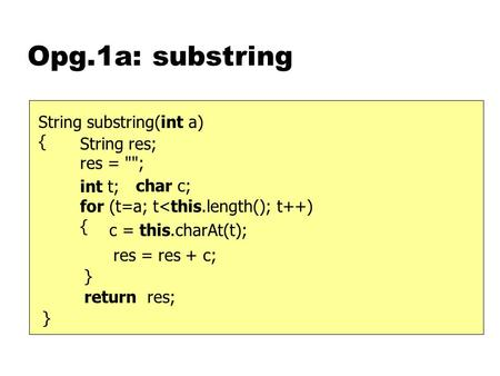 Opg.1a: substring } String substring(int a) { int t; for (t=a; t<this.length(); t++) { return res; String res; res = ; } char c; c = this.charAt(t);