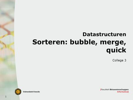 1 Datastructuren Sorteren: bubble, merge, quick College 3.