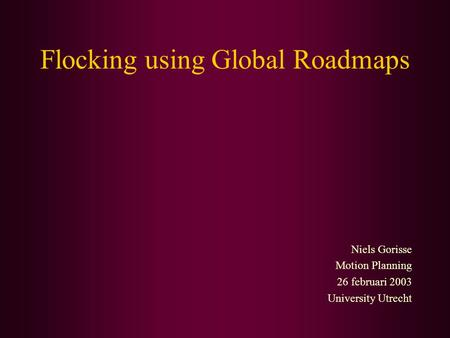 Flocking using Global Roadmaps Niels Gorisse Motion Planning 26 februari 2003 University Utrecht.
