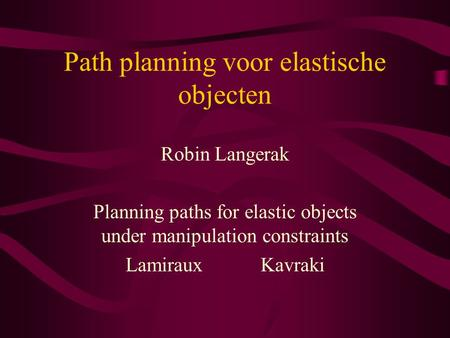 Path planning voor elastische objecten Robin Langerak Planning paths for elastic objects under manipulation constraints LamirauxKavraki.