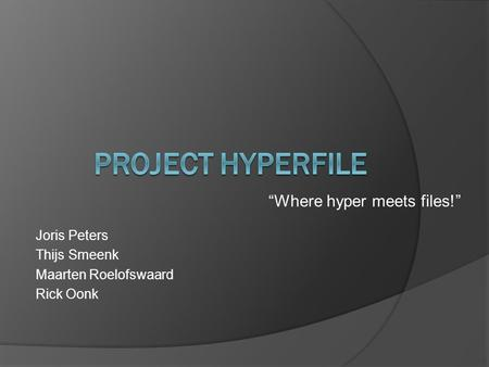 """Where hyper meets files!"" Joris Peters Thijs Smeenk Maarten Roelofswaard Rick Oonk."