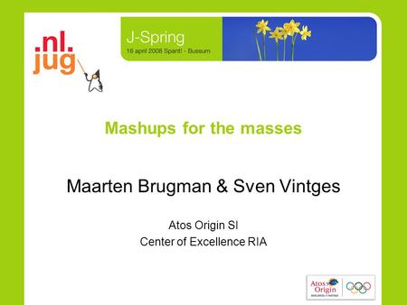 Mashups for the masses Maarten Brugman & Sven Vintges Atos Origin SI Center of Excellence RIA.
