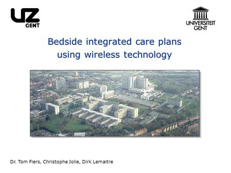 Bedside integrated care plans using wireless technology Dr. Tom Fiers, Christophe Jolie, Dirk Lemaitre.