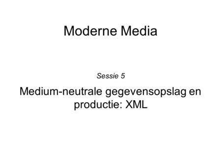 Moderne Media Medium-neutrale gegevensopslag en productie: XML Sessie 5.