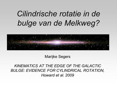 Cilindrische rotatie in de bulge van de Melkweg? Marijke Segers KINEMATICS AT THE EDGE OF THE GALACTIC BULGE: EVIDENCE FOR CYLINDRICAL ROTATION, Howard.