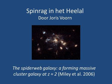 Spinrag in het Heelal Door Joris Voorn The spiderweb galaxy: a forming massive cluster galaxy at z ≈ 2 (Miley et al. 2006)