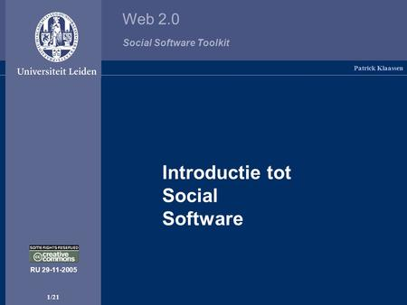 Web 2.0 Social Software Toolkit 1/21 Introductie tot Social Software Patrick Klaassen RU 29-11-2005.