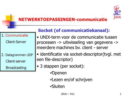 JAVA -- H111 Socket (of communicatiekanaal): UNIX-term voor de communicatie tussen processen -> uitwisseling van gegevens -> meerdere machines bv. client.