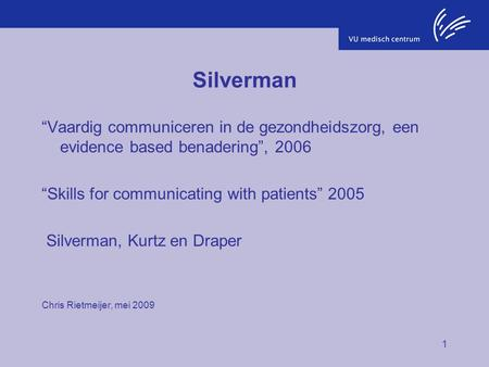 "Silverman ""Vaardig communiceren in de gezondheidszorg, een evidence based benadering"", 2006 ""Skills for communicating with patients"" 2005 Silverman, Kurtz."