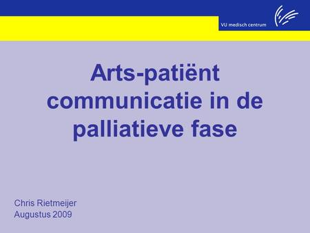 Chris Rietmeijer Augustus 2009 Arts-patiënt communicatie in de palliatieve fase.