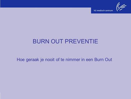 BURN OUT PREVENTIE Hoe geraak je nooit of te nimmer in een Burn Out.