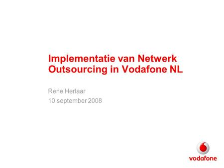 Implementatie van Netwerk Outsourcing in Vodafone NL Rene Herlaar 10 september 2008.