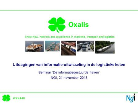 Oxalis Oxalis know-how, network and experience in maritime, transport and logistics Uitdagingen van informatie-uitwisseling in de logistieke keten Seminar.
