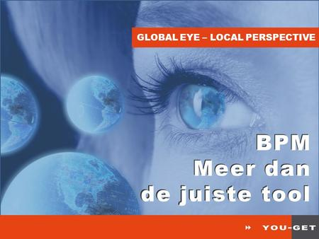 GLOBAL EYE – LOCAL PERSPECTIVE BPM Meer dan de juiste tool BPM Meer dan de juiste tool.