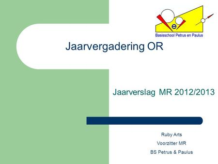 Jaarvergadering OR Jaarverslag MR 2012/2013 Ruby Arts Voorzitter MR BS Petrus & Paulus.