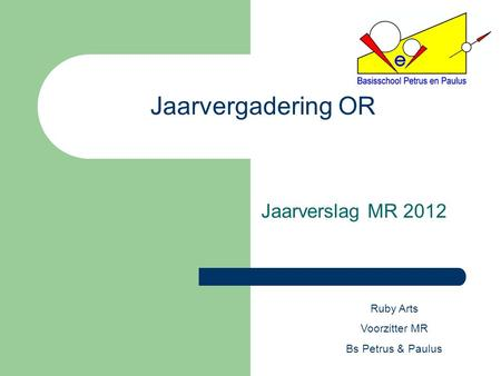 Jaarvergadering OR Jaarverslag MR 2012 Ruby Arts Voorzitter MR Bs Petrus & Paulus.