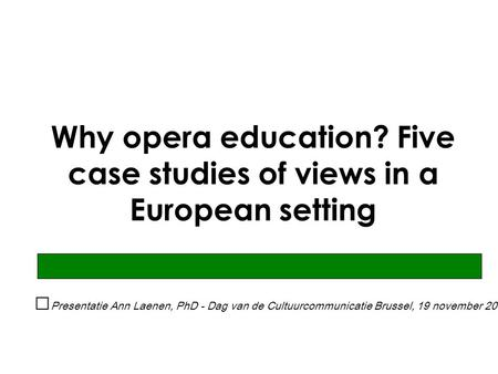 Why opera education? Five case studies of views in a European setting Presentatie Ann Laenen, PhD - Dag van de Cultuurcommunicatie Brussel, 19 november.