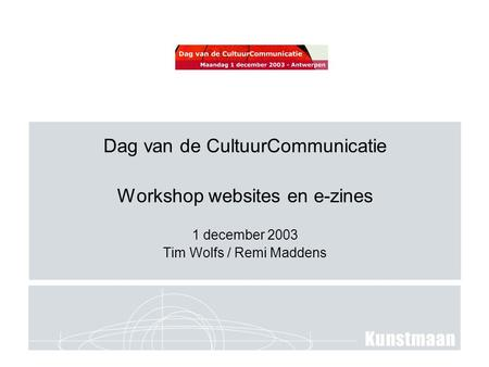 Dag van de CultuurCommunicatie Workshop websites en e-zines 1 december 2003 Tim Wolfs / Remi Maddens.