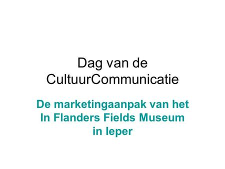 Dag van de CultuurCommunicatie De marketingaanpak van het In Flanders Fields Museum in Ieper.