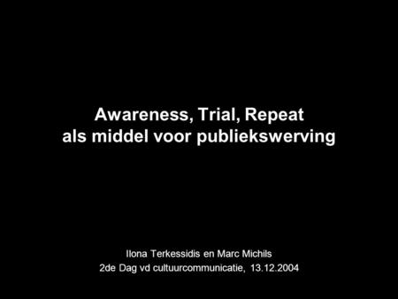 Awareness, Trial, Repeat als middel voor publiekswerving Ilona Terkessidis en Marc Michils 2de Dag vd cultuurcommunicatie, 13.12.2004.