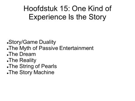 Hoofdstuk 15: One Kind of Experience Is the Story Story/Game Duality The Myth of Passive Entertainment The Dream The Reality The String of Pearls The Story.