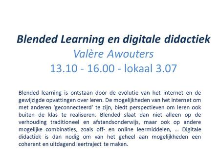 Blended Learning en digitale didactiek Valère Awouters 13.10 - 16.00 - lokaal 3.07 Blended learning is ontstaan door de evolutie van het internet en de.