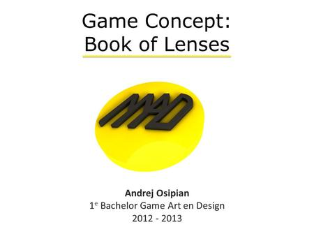 Andrej Osipian 1 e Bachelor Game Art en Design 2012 - 2013 Game Concept: Book of Lenses.