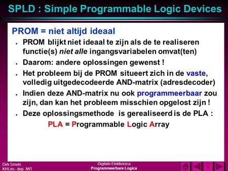 Dirk Smets KHLim - dep. IWT Digitale Elektronica Programmeerbare Logica SPLD : Simple Programmable Logic Devices DIA 1 DIA 1 PROM = niet altijd ideaal.