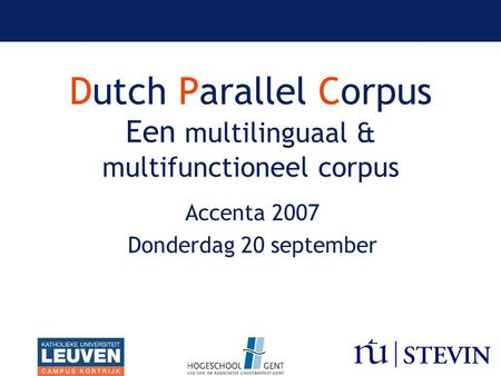 Dutch Parallel Corpus Een multilinguaal & multifunctioneel corpus Accenta 2007 Donderdag 20 september.
