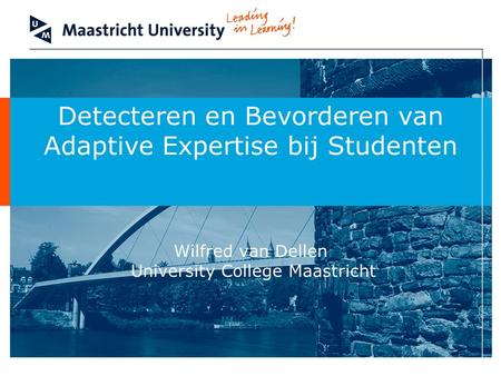 Detecteren en Bevorderen van Adaptive Expertise bij Studenten Wilfred van Dellen University College Maastricht Brief introduction: tell the audience.