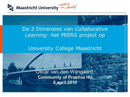De 3 Dimensies van Collaborative Learning: het PEERS project op University College Maastricht Oscar van den Wijngaard, Community of Practice HU 8 april.