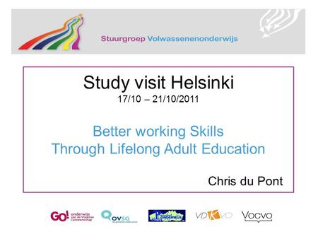 Study visit Helsinki 17/10 – 21/10/2011 Better working Skills Through Lifelong Adult Education Chris du Pont.