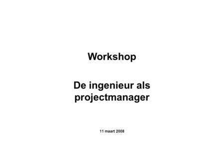 Workshop De ingenieur als projectmanager 11 maart 2008.