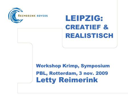 LEIPZIG: CREATIEF & REALISTISCH Workshop Krimp, Symposium PBL, Rotterdam, 3 nov. 2009 Letty Reimerink.
