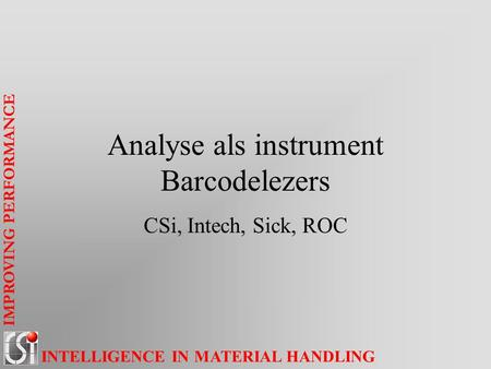 IMPROVING PERFORMANCE INTELLIGENCE IN MATERIAL HANDLING Analyse als instrument Barcodelezers CSi, Intech, Sick, ROC.