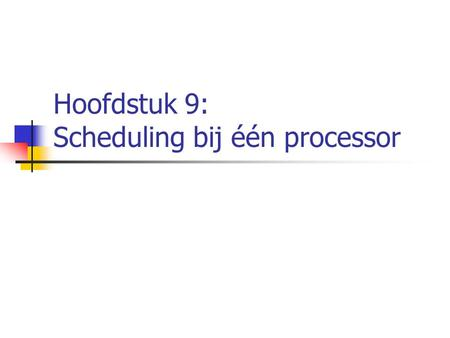 Hoofdstuk 9: Scheduling bij één processor. 9.1. Soorten scheduling Soorten scheduling: short term scheduling middle long term scheduling long term scheduling.