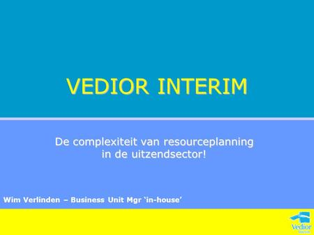 VEDIOR INTERIM De complexiteit van resourceplanning in de uitzendsector! Wim Verlinden – Business Unit Mgr 'in-house'