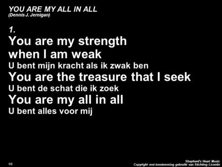 Copyright met toestemming gebruikt van Stichting Licentie Shepherd's Heart Music 1/6 YOU ARE MY ALL IN ALL (Dennis J. Jernigan) 1. You are my strength.