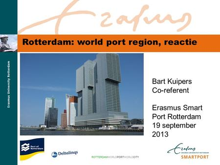 S M A R T P O R T Rotterdam: world port region, reactie Bart Kuipers Co-referent Erasmus Smart Port Rotterdam 19 september 2013.
