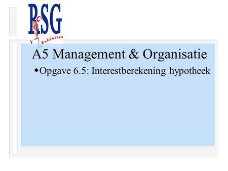 A5 Management & Organisatie  Opgave 6.5: Interestberekening hypotheek.