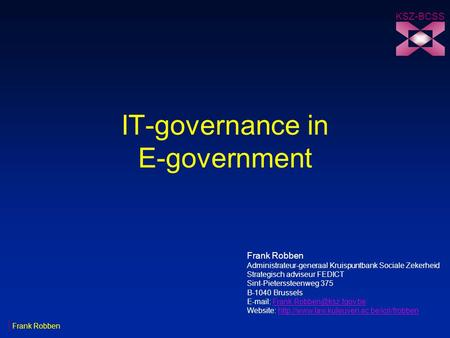 IT-governance in E-government KSZ-BCSS Frank Robben Administrateur-generaal Kruispuntbank Sociale Zekerheid Strategisch adviseur FEDICT Sint-Pieterssteenweg.