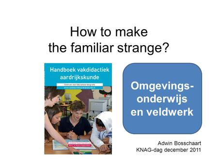 How to make the familiar strange? Adwin Bosschaart KNAG-dag december 2011 Omgevings- onderwijs en veldwerk.