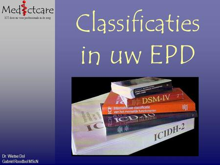 Dr. Wietse Dol Gabriël Roodbol MScN ICT door en voor professionals in de zorg Classificaties in uw EPD.