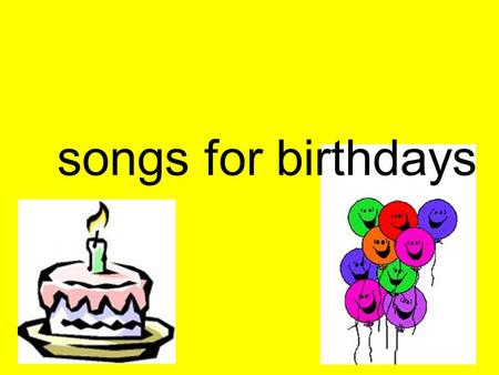 Songs for birthdays.