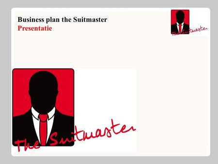 Business plan the Suitmaster Presentatie. The Suitmaster Introductie: Jong bedrijf Specialisatie in kostuums Uniek qua prijs kwaliteits verhouding Flexibel.