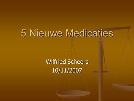 5 Nieuwe Medicaties Wilfried Scheers 10/11/2007.