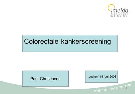 1 Colorectale kankerscreening Ipodium 14 juni 2008 Paul Christiaens.