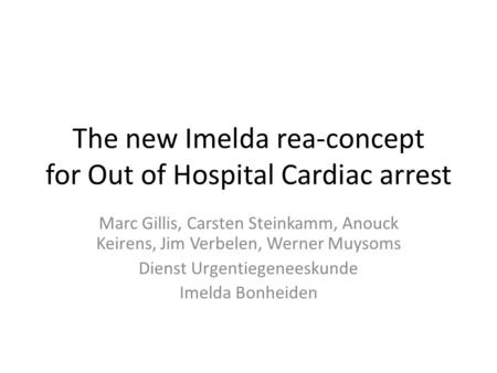 The new Imelda rea-concept for Out of Hospital Cardiac arrest Marc Gillis, Carsten Steinkamm, Anouck Keirens, Jim Verbelen, Werner Muysoms Dienst Urgentiegeneeskunde.
